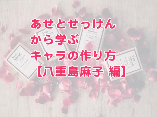 「あせとせっけん」のキャラの作り方 八重島麻子編